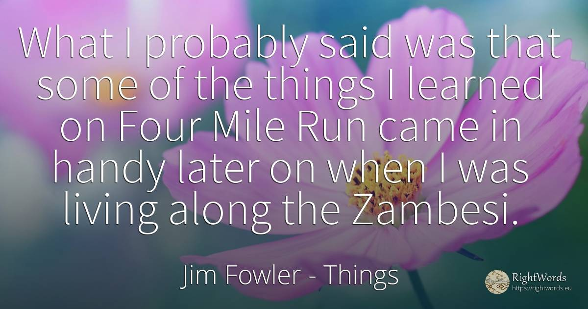 What I probably said was that some of the things I... - Jim Fowler, quote about things