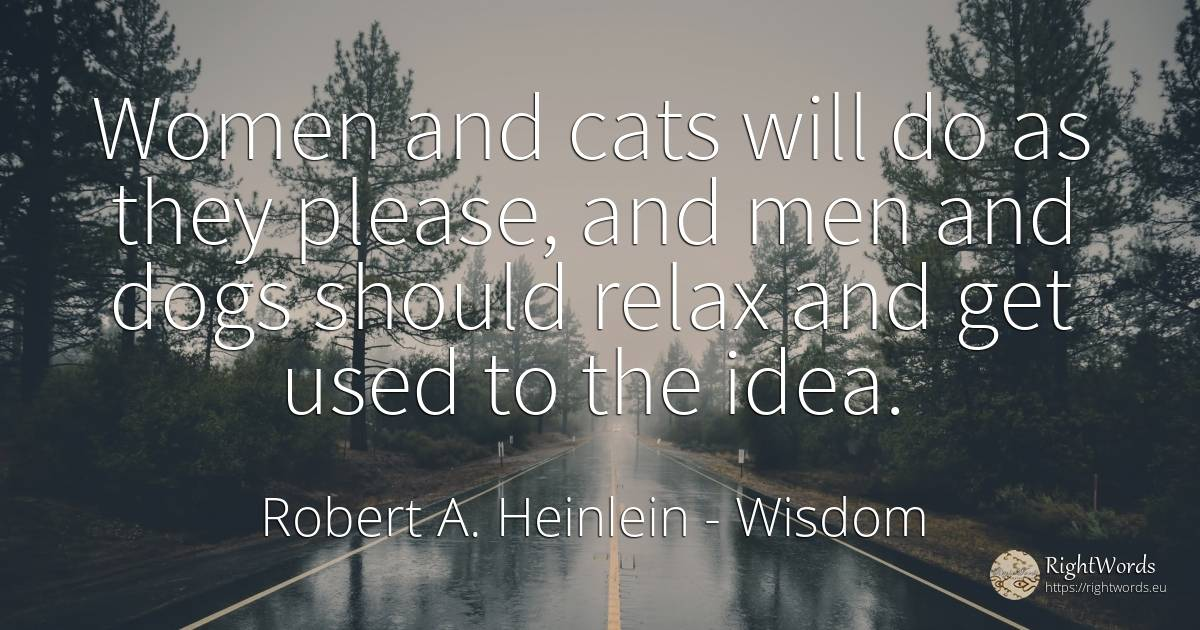 Women and cats will do as they please, and men and dogs... - Robert A. Heinlein, quote about wisdom, idea, man