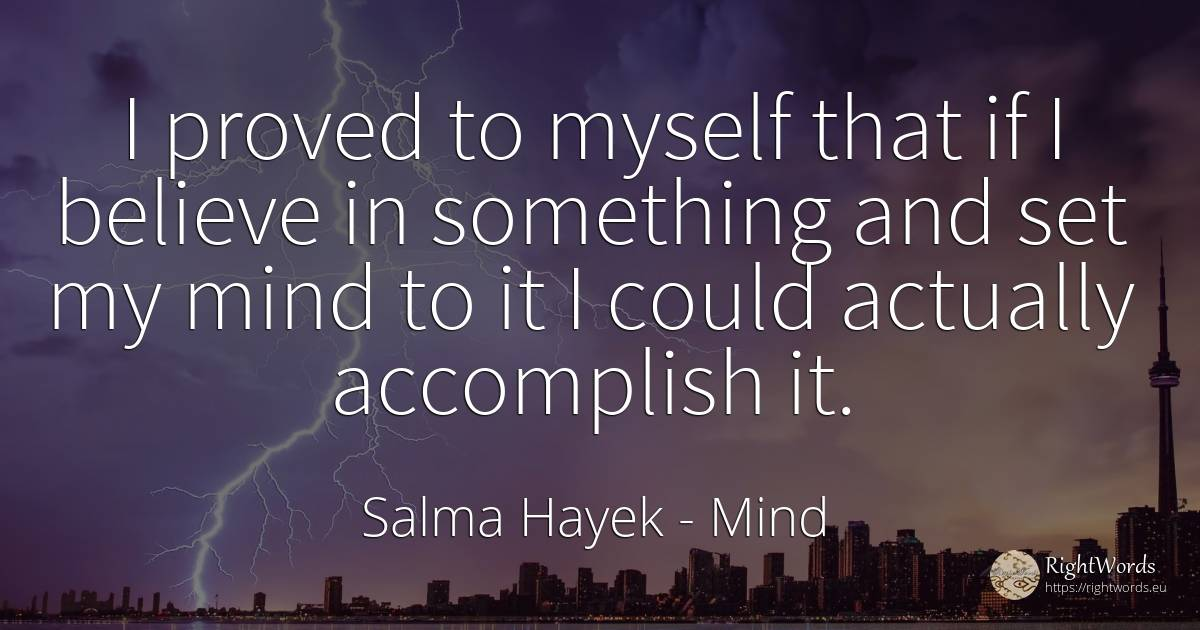 I proved to myself that if I believe in something and set... - Salma Hayek, quote about mind