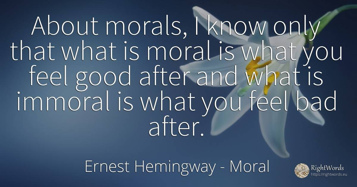 About morals, I know only that what is moral is what you... - Ernest Hemingway