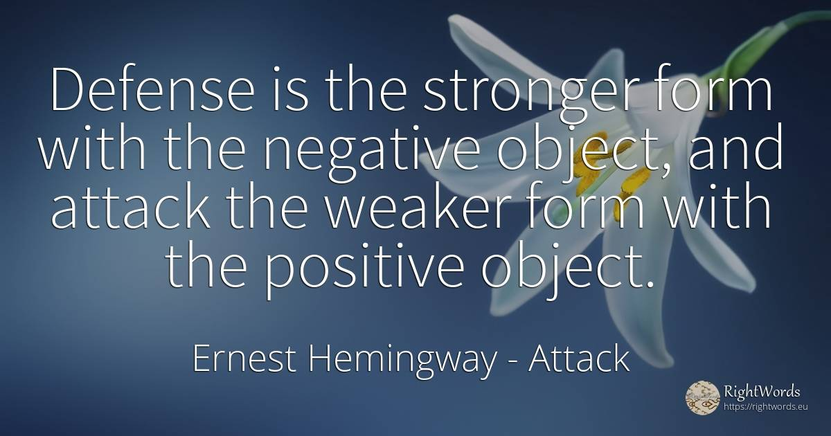 Defense is the stronger form with the negative object, ... - Ernest Hemingway, quote about attack