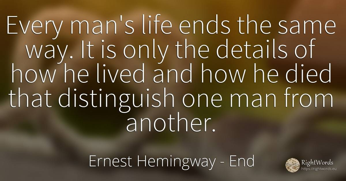 Every man's life ends the same way. It is only the... - Ernest Hemingway