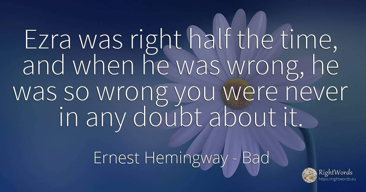 Ezra was right half the time, and when he was wrong, he... - Ernest Hemingway