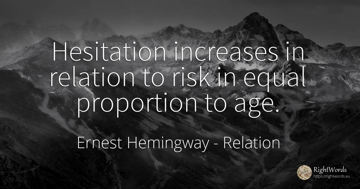 Hesitation increases in relation to risk in equal... - Ernest Hemingway, quote about relation, risk, age, olderness