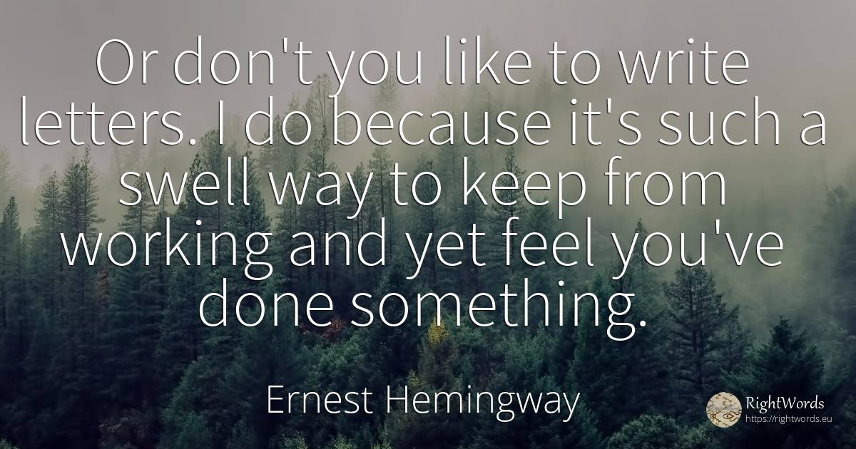 Or don't you like to write letters. I do because it's... - Ernest Hemingway