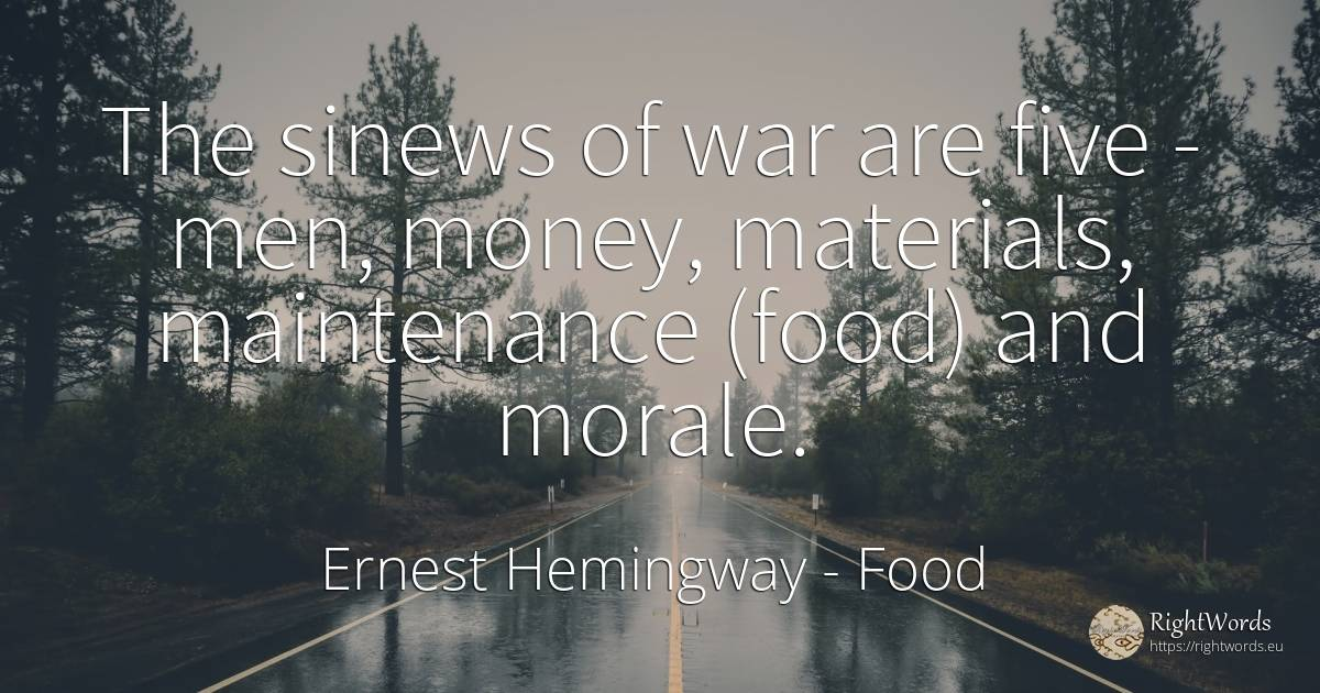 The sinews of war are five - men, money, materials, ... - Ernest Hemingway, quote about food, war, money, man