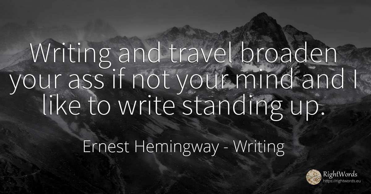 Writing and travel broaden your ass if not your mind and... - Ernest Hemingway, quote about writing, mind