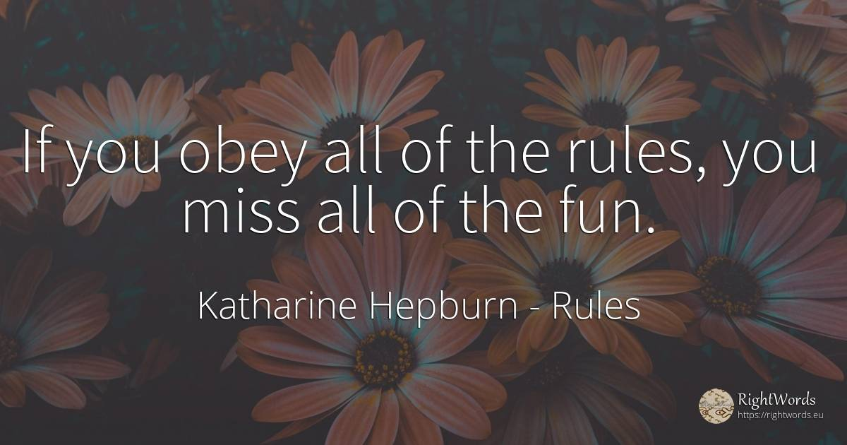 If you obey all of the rules, you miss all of the fun. - Katharine Hepburn, quote about rules