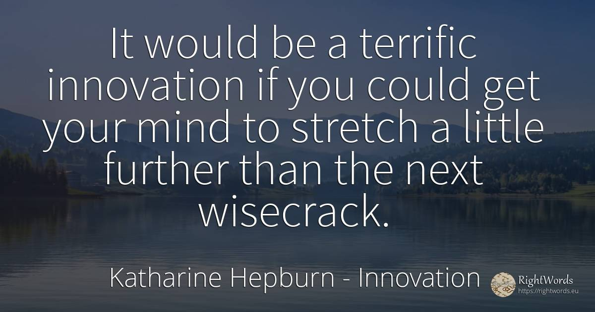It would be a terrific innovation if you could get your... - Katharine Hepburn, quote about innovation, mind