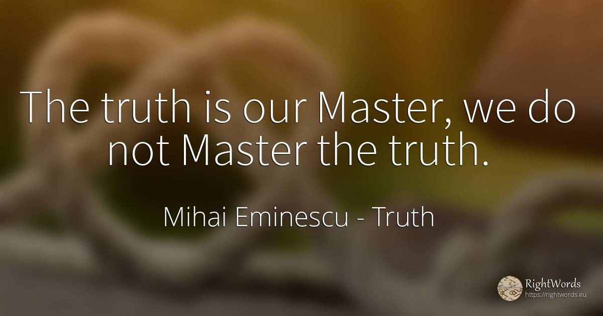 The truth is our Master, we do not Master the truth. - Mihai Eminescu, quote about truth