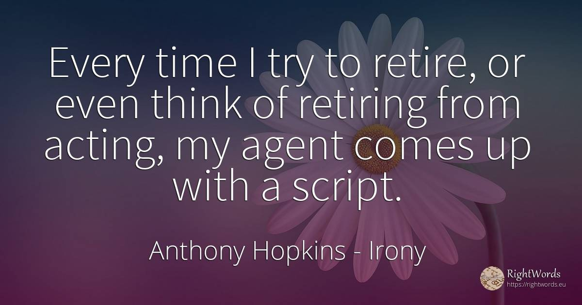 Every time I try to retire, or even think of retiring... - Anthony Hopkins, quote about irony, time