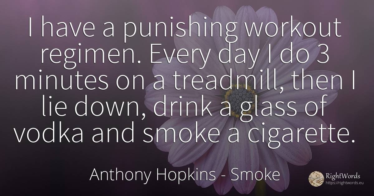 I have a punishing workout regimen. Every day I do 3... - Anthony Hopkins, quote about smoke, drinking, lie, day