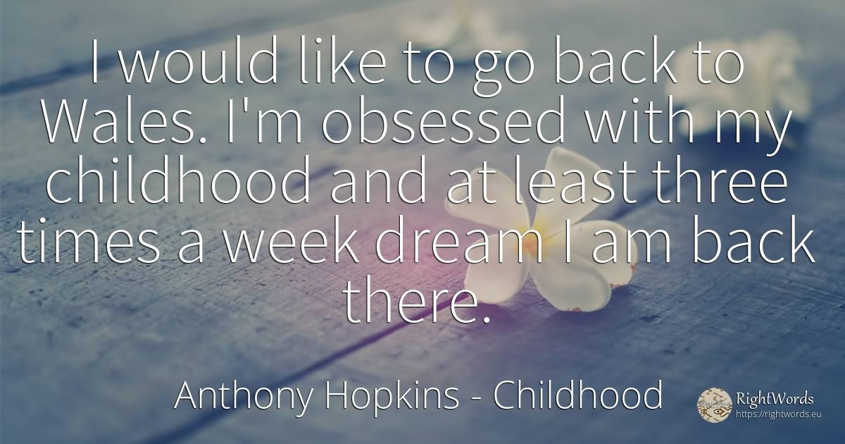 I would like to go back to Wales. I'm obsessed with my... - Anthony Hopkins, quote about childhood, dream