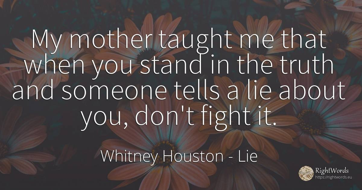 My mother taught me that when you stand in the truth and... - Whitney Houston, quote about lie, fight, mother, truth