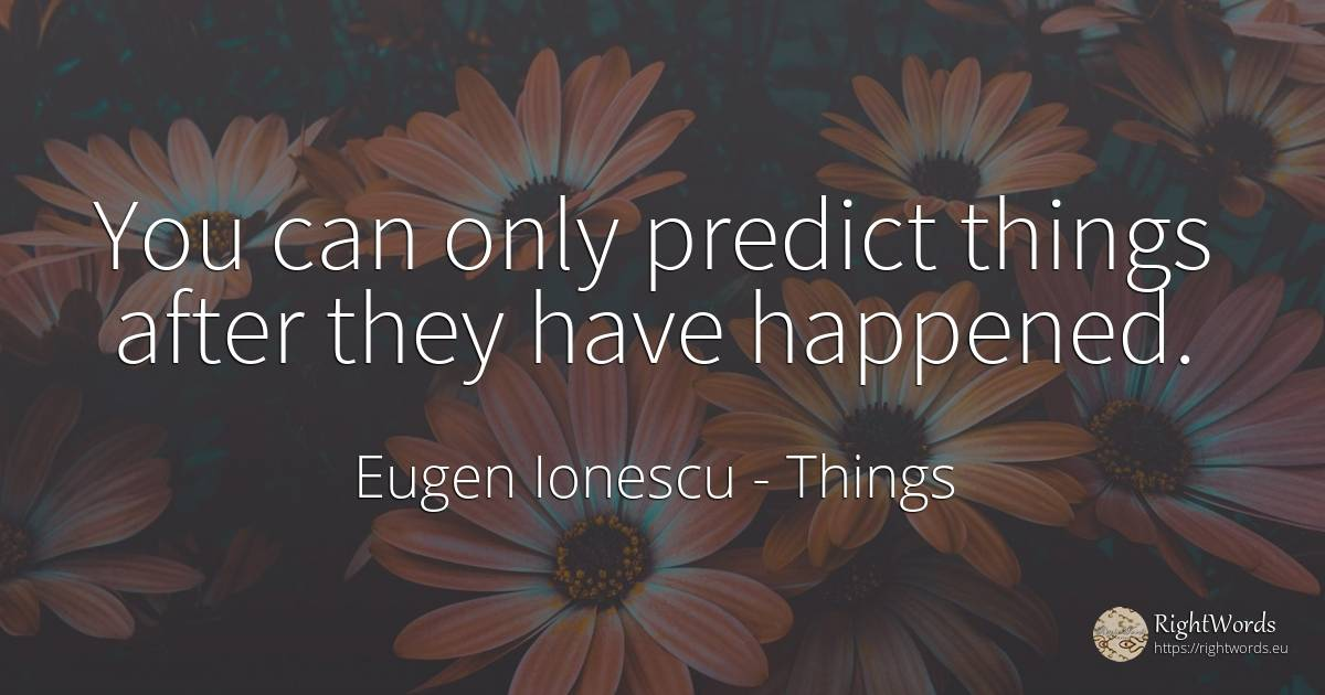 You can only predict things after they have happened. - Eugen Ionescu, quote about things