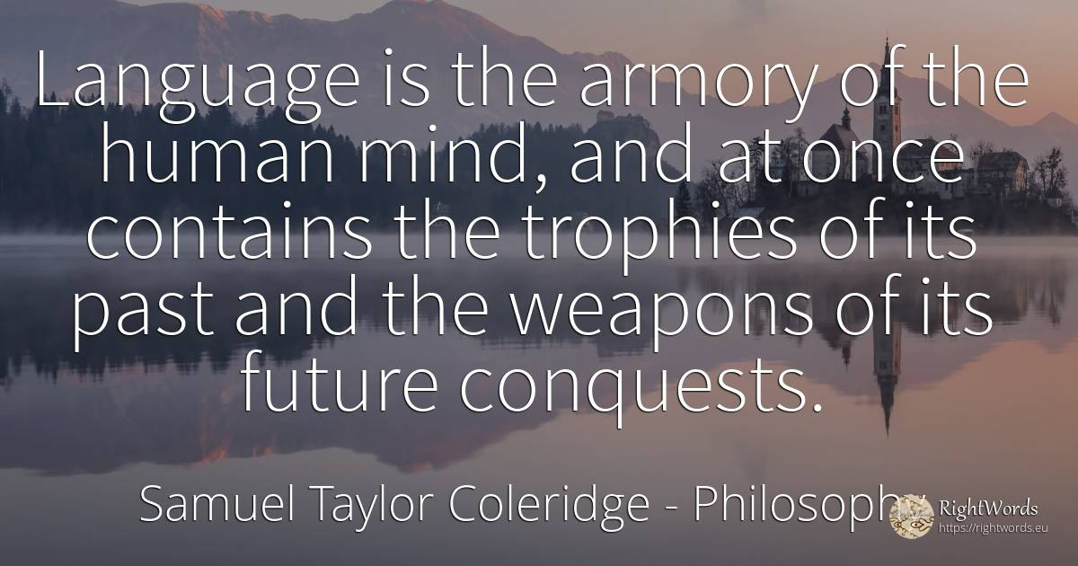 Language is the armory of the human mind, and at once... - Samuel Taylor Coleridge, quote about philosophy, language, past, future, mind, human imperfections, human-nature