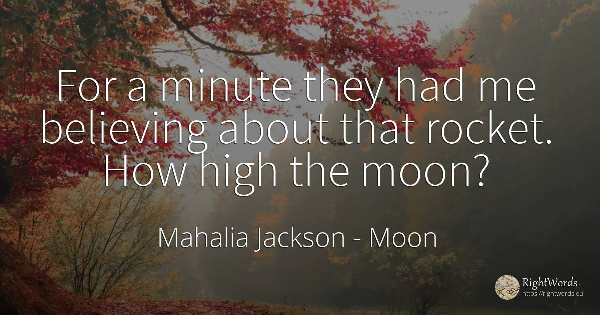 For a minute they had me believing about that rocket. How... - Mahalia Jackson