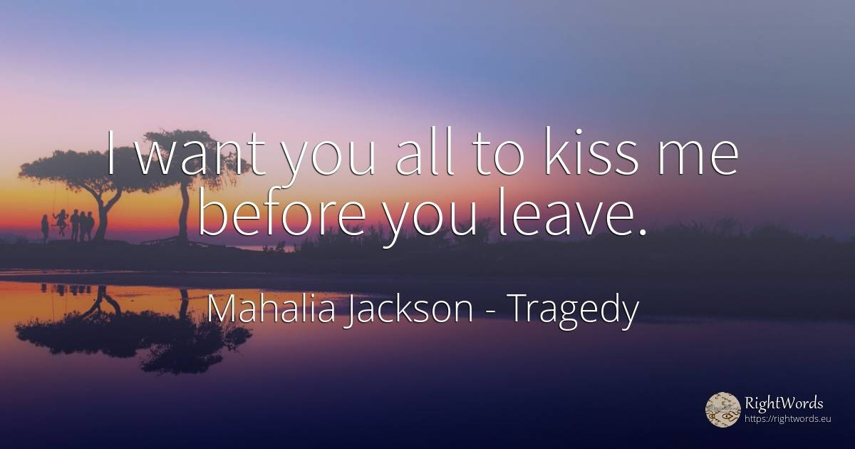 I want you all to kiss me before you leave. - Mahalia Jackson, quote about tragedy, kiss