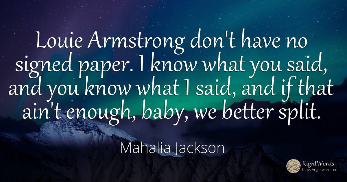 Louie Armstrong don't have no signed paper. I know what... - Mahalia Jackson