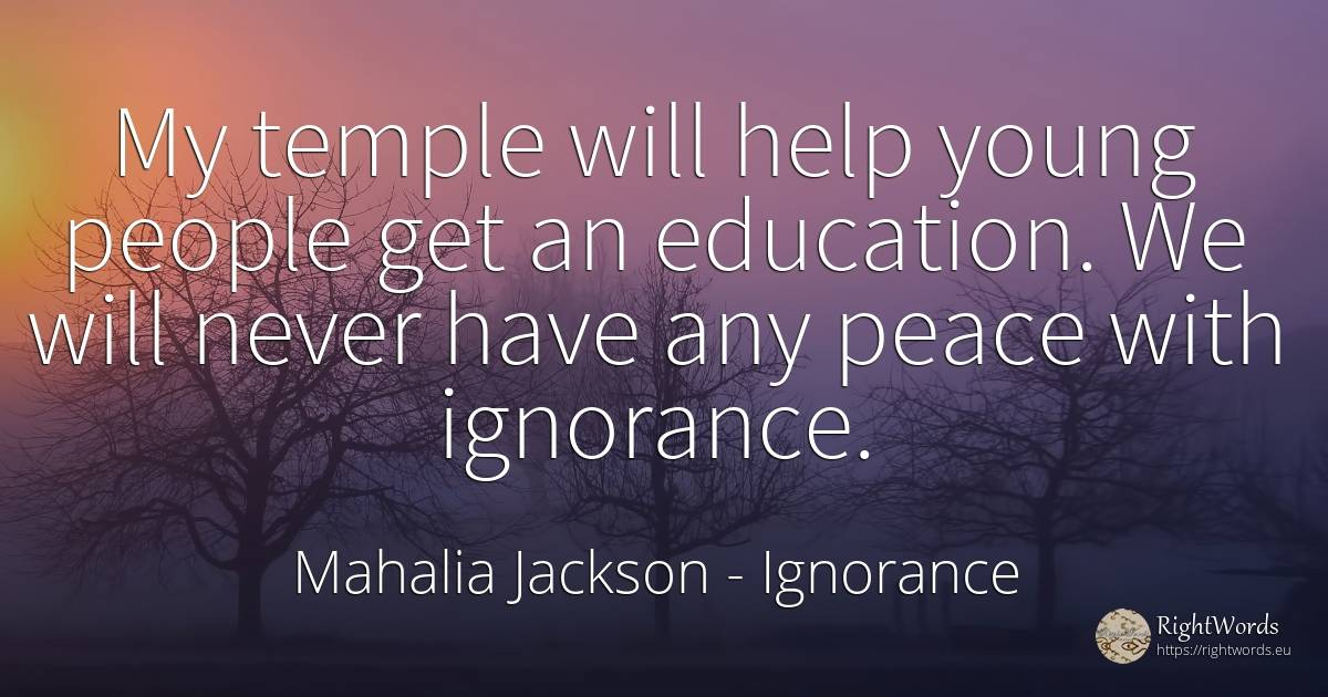 My temple will help young people get an education. We... - Mahalia Jackson, quote about ignorance, education, help, peace, nation