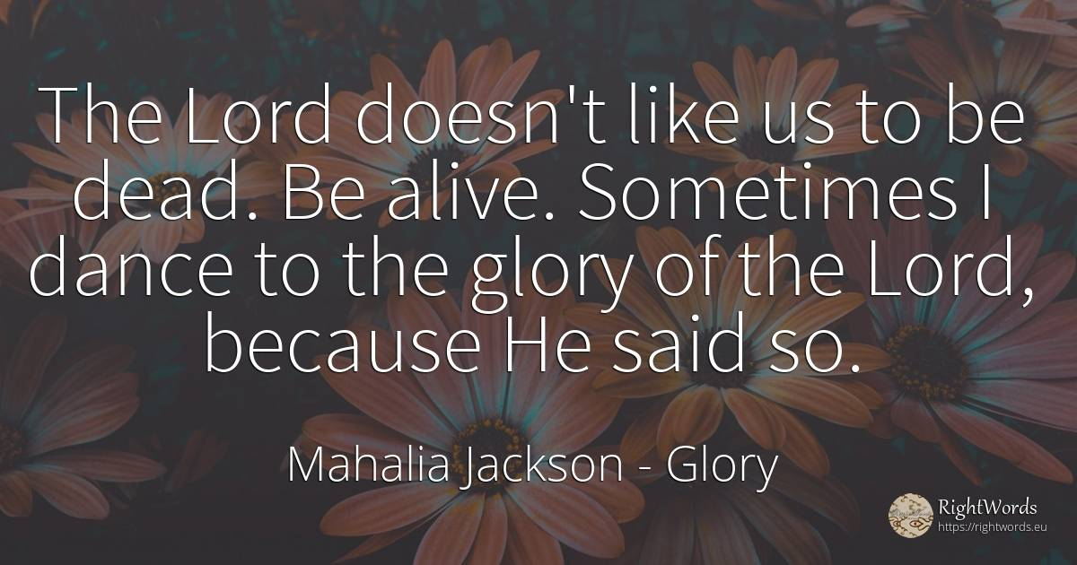 The Lord doesn't like us to be dead. Be alive. Sometimes... - Mahalia Jackson, quote about glory, dance