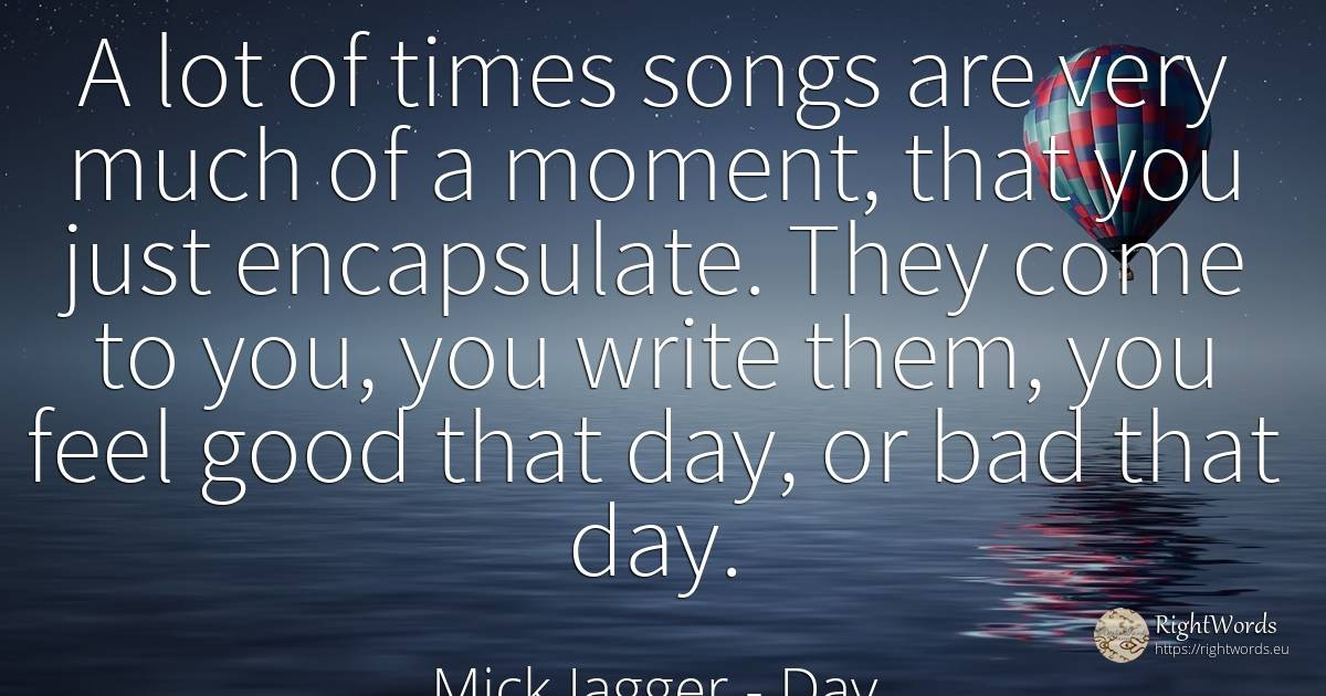 A lot of times songs are very much of a moment, that you... - Mick Jagger, quote about day, bad luck, moment, bad, good, good luck