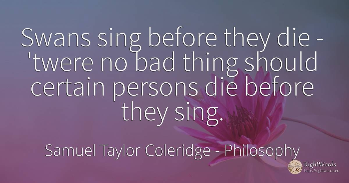 Swans sing before they die - 'twere no bad thing should... - Samuel Taylor Coleridge, quote about philosophy, people, bad luck, bad, things