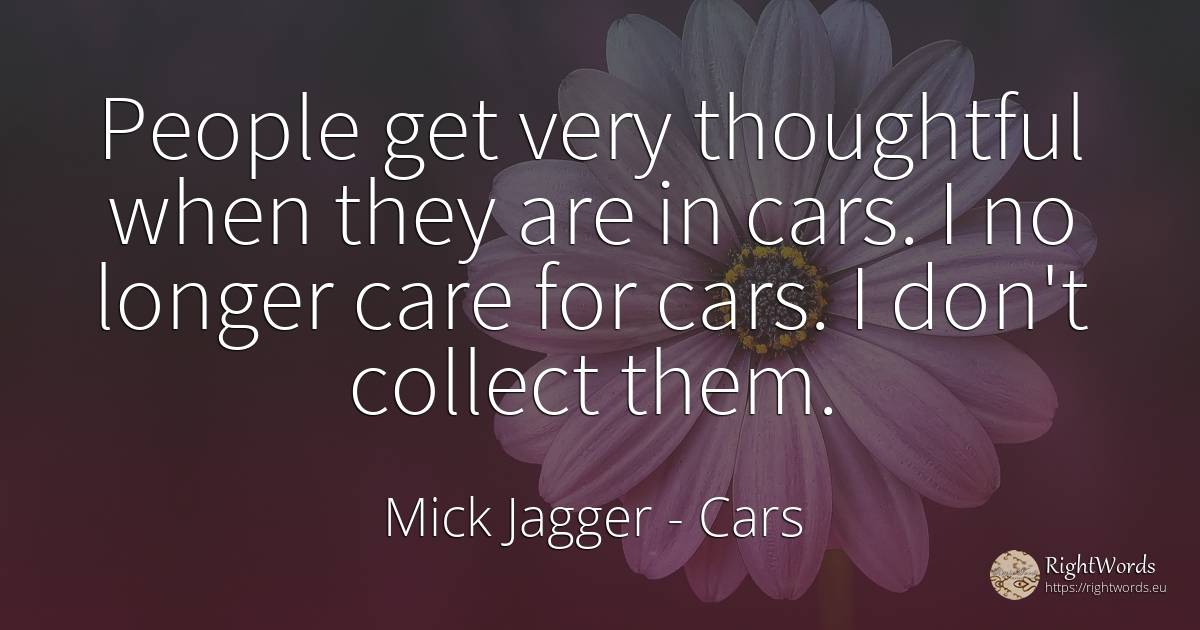 People get very thoughtful when they are in cars. I no... - Mick Jagger, quote about cars, people