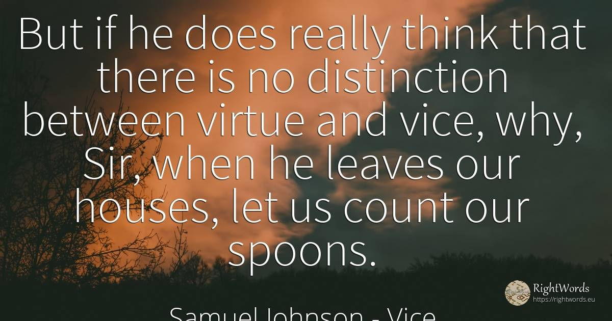 But if he does really think that there is no distinction... - Samuel Johnson, quote about vice, virtue