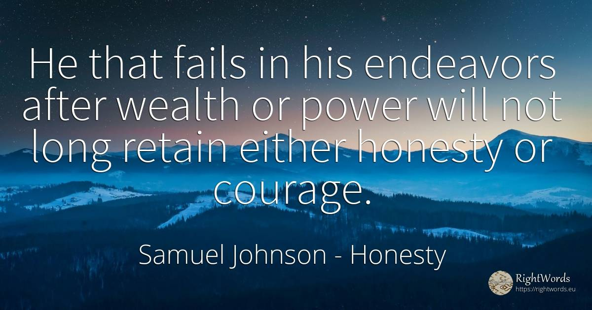 He that fails in his endeavors after wealth or power will... - Samuel Johnson, quote about honesty, wealth, courage, power
