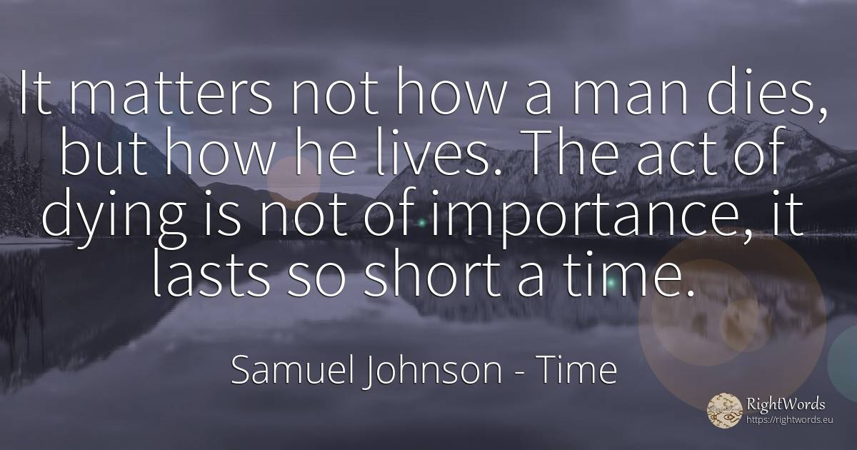 It matters not how a man dies, but how he lives. The act... - Samuel Johnson, quote about time, man