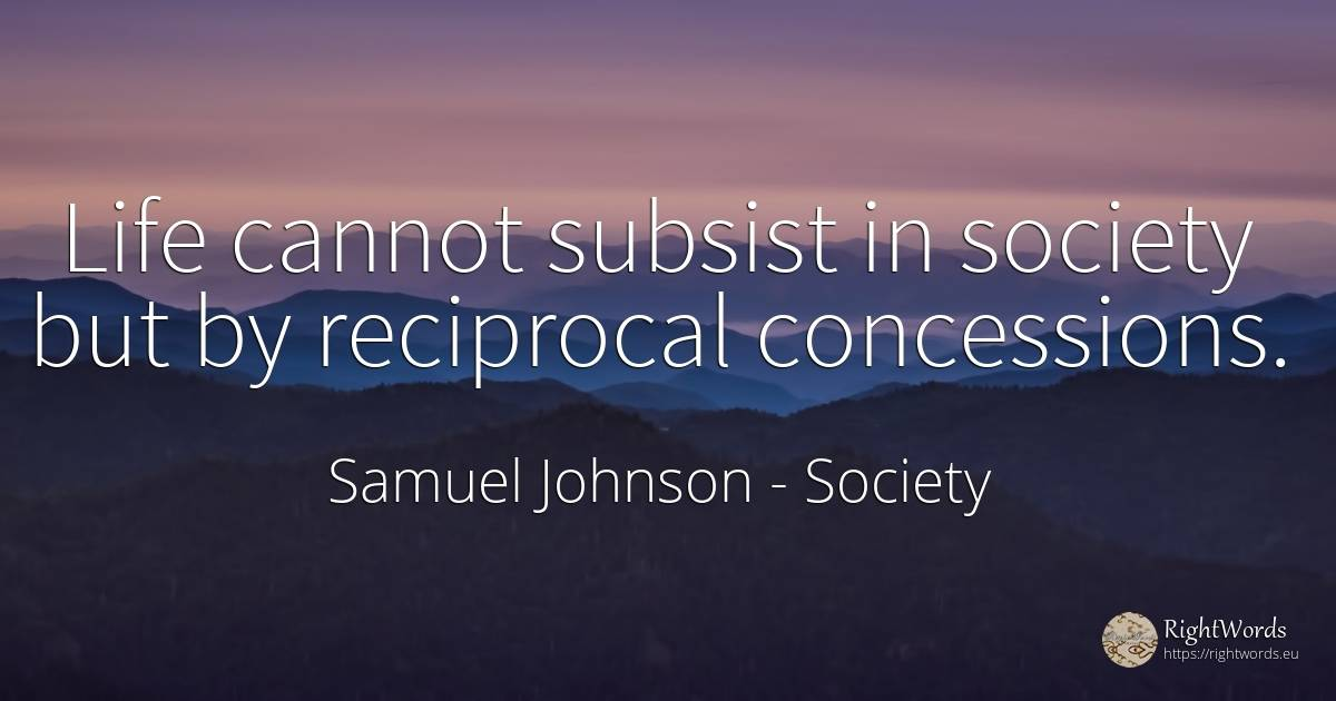 Life cannot subsist in society but by reciprocal... - Samuel Johnson, quote about society, life