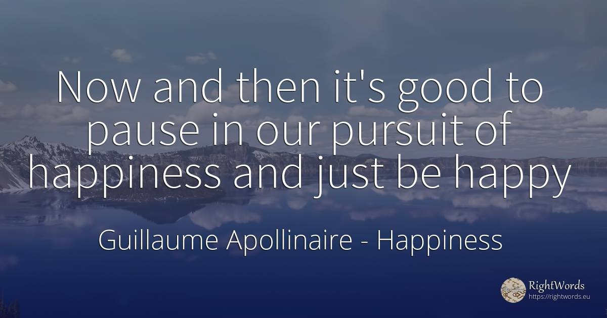 Now and then it's good to pause in our pursuit of... - Guillaume Apollinaire, quote about happiness, good, good luck