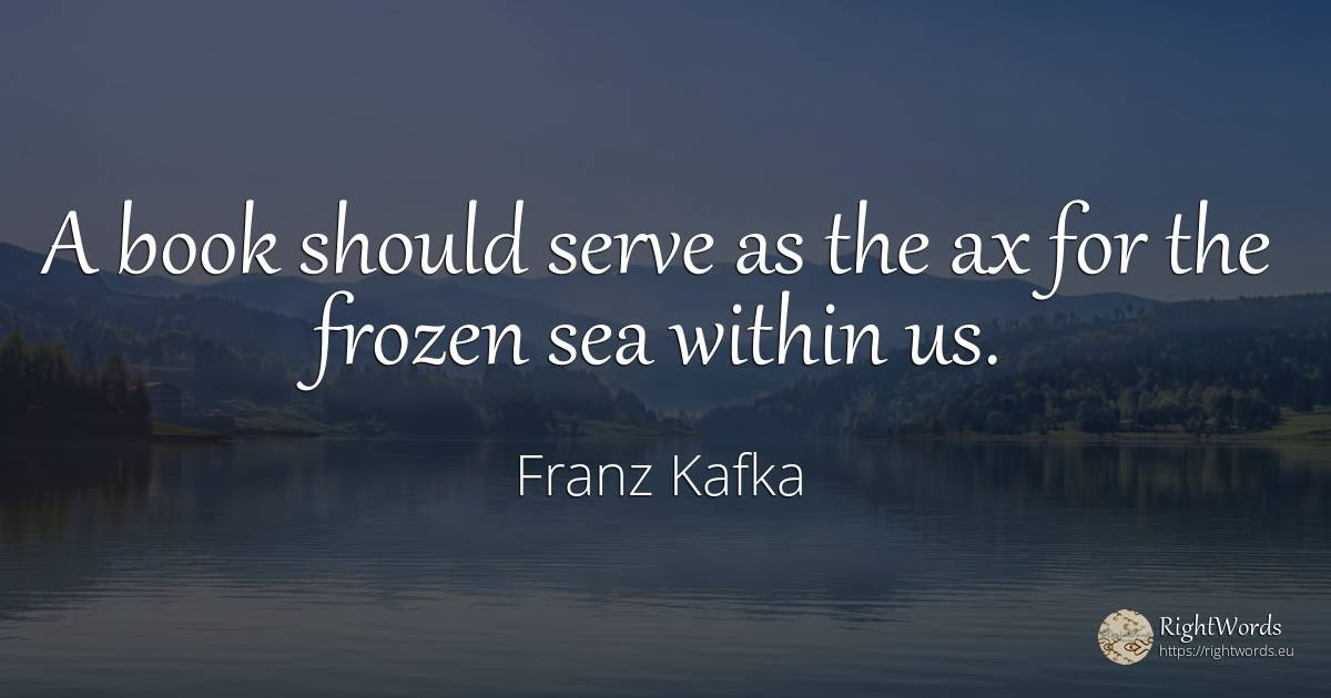 A book should serve as the ax for the frozen sea within us. - Franz Kafka