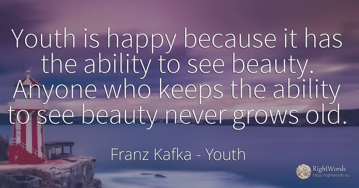 Youth is happy because it has the ability to see beauty.... - Franz Kafka, quote about youth, ability, beauty, happiness, old, olderness