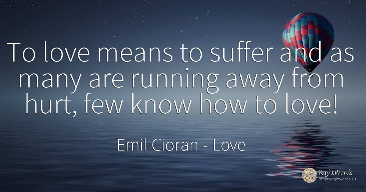 To love means to suffer and as many are running away from... - Emil Cioran, quote about love