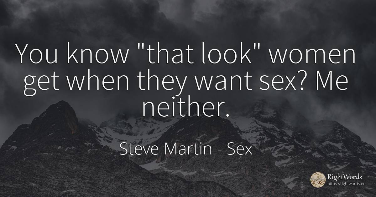 You know that look women get when they want sex? Me... - Steve Martin, quote about sex