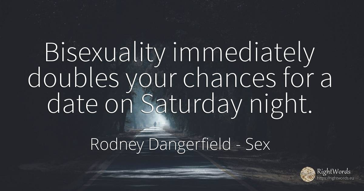 Bisexuality immediately doubles your chances for a date... - Rodney Dangerfield, quote about sex, night