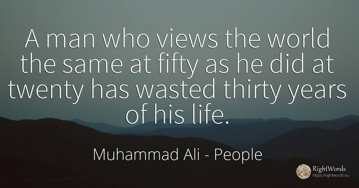 A man who views the world the same at fifty as he did at... - Muhammad Ali, quote about humans, world, man, immortality, life